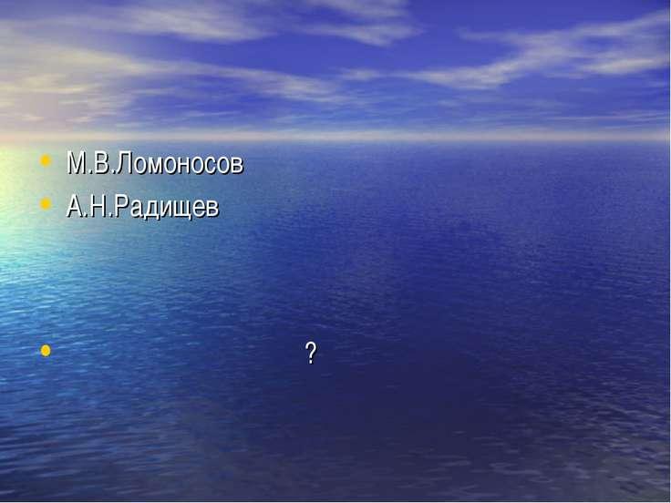 М.В.Ломоносов А.Н.Радищев ?