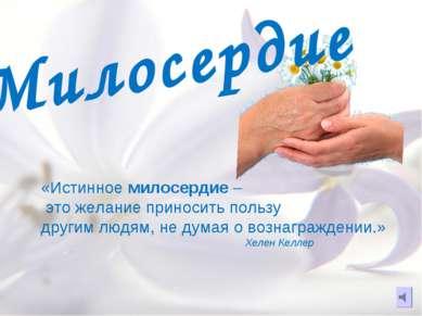Милосердие «Истинное милосердие – это желание приносить пользу другим людям, ...