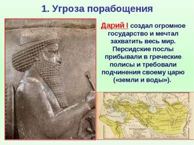 1. Угроза порабощения Дарий I создал огромное государство и мечтал захватить ...