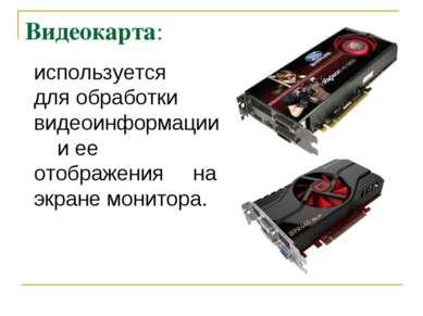 Видеокарта: используется для обработки видеоинформации и ее отображения на эк...