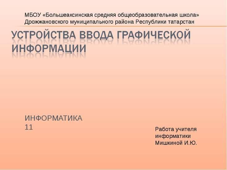 ИНФОРМАТИКА 11 Работа учителя информатики Мишкиной И.Ю. МБОУ «Большеаксинская...