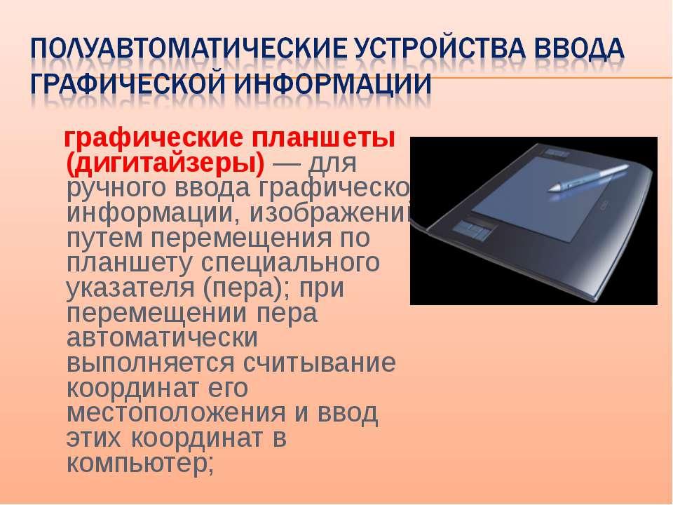 графические планшеты (дигитайзеры) — для ручного ввода графической информации...