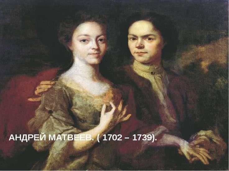 АНДРЕЙ МАТВЕЕВ. ( 1702 – 1739). evg3097@mail.ru