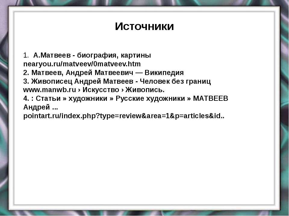 Источники evg3097@mail.ru 1. А.Матвеев - биография, картины nearyou.ru/matvee...