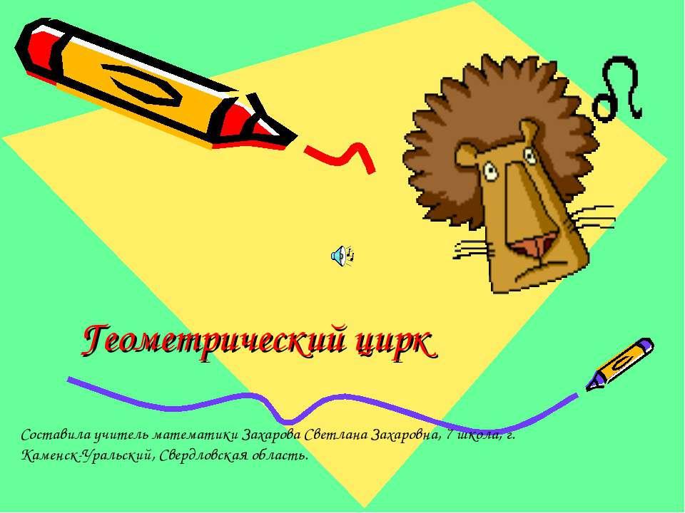 Геометрический цирк Составила учитель математики Захарова Светлана Захаровна,...