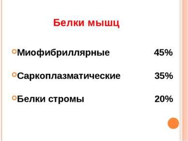 Белки мышц Миофибриллярные 45% Саркоплазматические 35% Белки стромы 20%