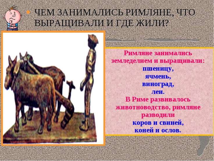 ЧЕМ ЗАНИМАЛИСЬ РИМЛЯНЕ, ЧТО ВЫРАЩИВАЛИ И ГДЕ ЖИЛИ? Римляне занимались земледе...