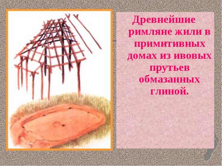 Древнейшие римляне жили в примитивных домах из ивовых прутьев обмазанных глиной.