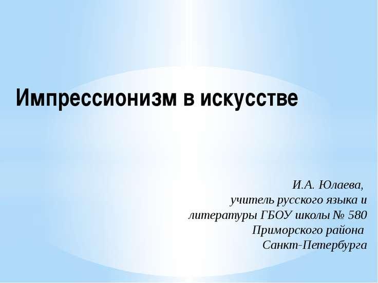 Импрессионизм в искусстве И.А. Юлаева, учитель русского языка и литературы ГБ...