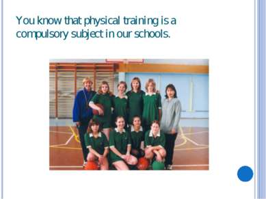 You know that physical training is a compulsory subject in our schools.