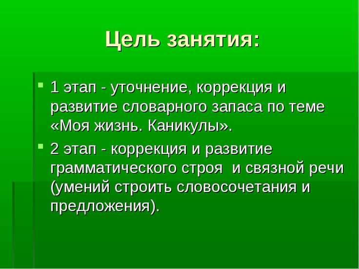 Цель занятия: 1 этап - уточнение, коррекция и развитие словарного запаса по т...