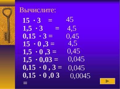 Вычислите: 45 4,5 0,45 4,5 0,45 0,045 0,045 0,0045 15 · 3 = 1,5 · 3 = 0,15...