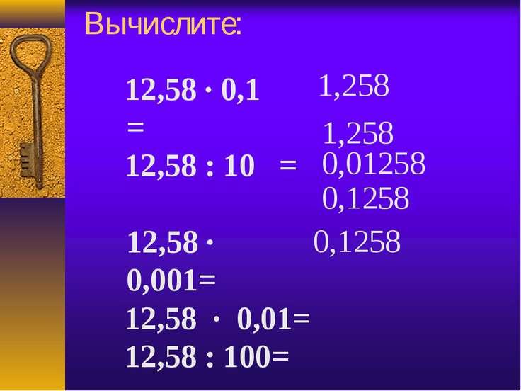 Вычислите: 12,58 · 0,1 = 12,58 : 10 = 12,58 · 0,001= 12,58 · 0,01= 12,58 :...