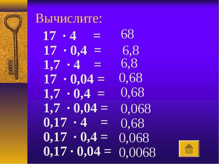 Вычислите:  17 · 4 = 17 · 0,4 = 1,7 · 4 = 17 · 0,04 = 1,7 · 0,4 = 1,7 ·...