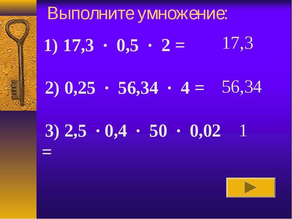 Выполните умножение: 17,3 56,34 1 1) 17,3 · 0,5 · 2 =  2) 0,25 · 56,34 · 4...