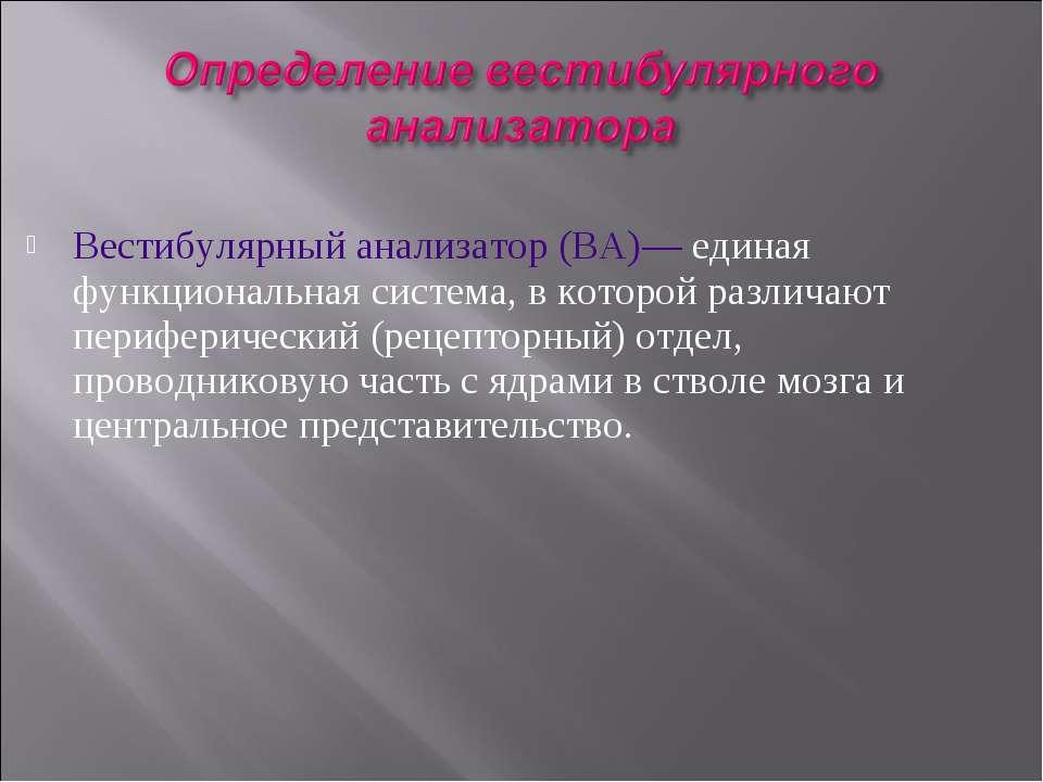 Вестибулярный анализатор (ВА)— единая функциональная система, в которой разли...