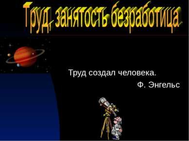 Труд создал человека. Ф. Энгельс