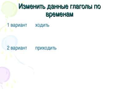 Изменить данные глаголы по временам 1 вариант ходить 2 вариант приходить
