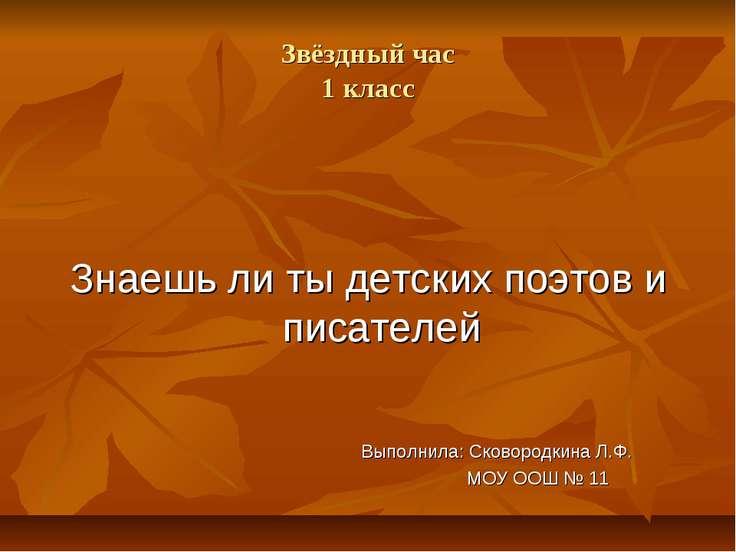 Звёздный час 1 класс Знаешь ли ты детских поэтов и писателей Выполнила: Сково...