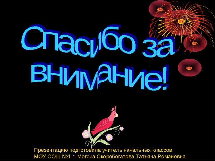 Презентацию подготовила учитель начальных классов МОУ СОШ №1 г. Могоча Скороб...