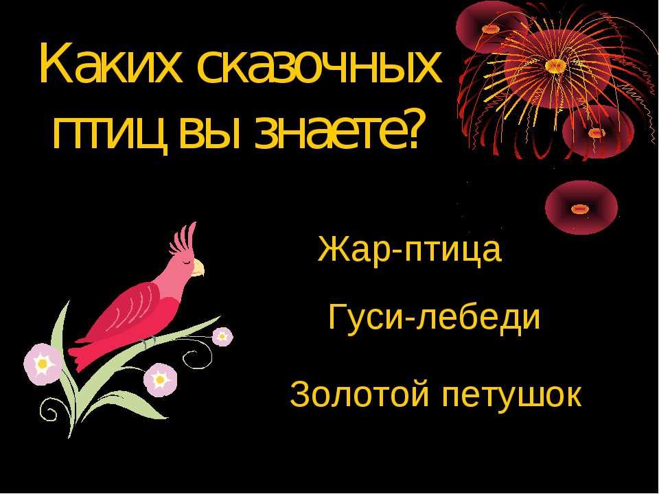 Каких сказочных птиц вы знаете? Жар-птица Гуси-лебеди Золотой петушок