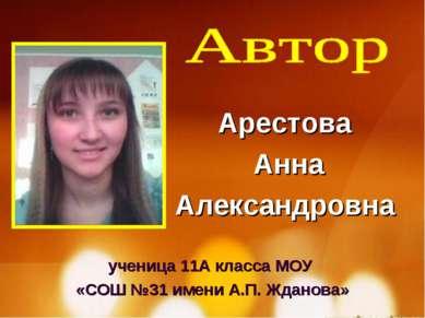 ученица 11А класса МОУ «СОШ №31 имени А.П. Жданова» Арестова Анна Александровна