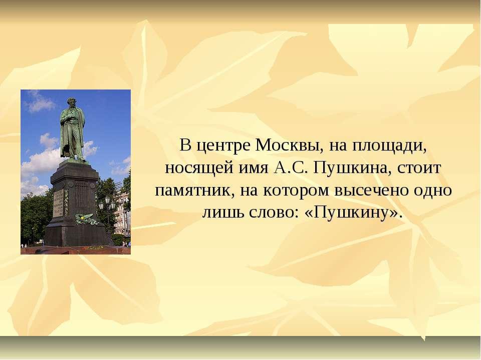 В центре Москвы, на площади, носящей имя А.С. Пушкина, стоит памятник, на кот...
