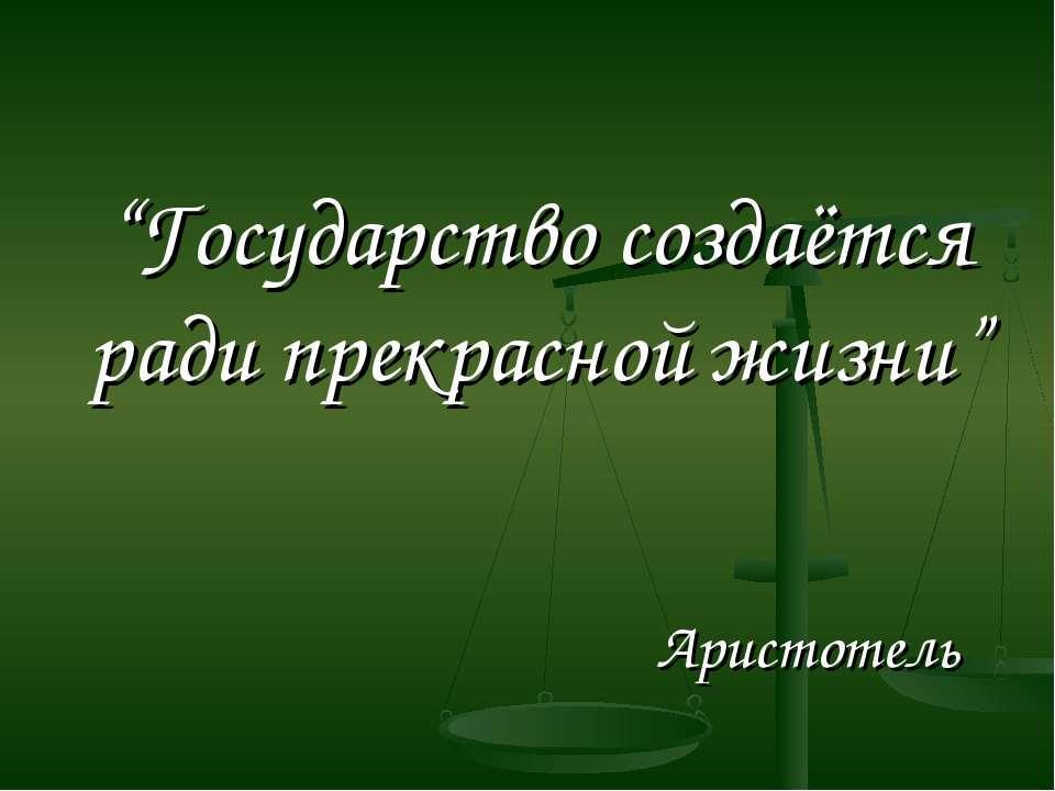 """""""Государство создаётся ради прекрасной жизни"""" Аристотель"""
