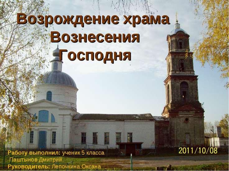 Возрождение храма Вознесения Господня Работу выполнил: ученик 5 класса Паштын...