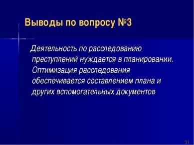 Выводы по вопросу №3 Деятельность по расследованию преступлений нуждается в п...