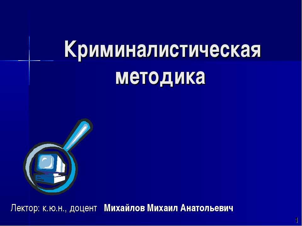 Криминалистическая методика Лектор: к.ю.н., доцент Михайлов Михаил Анатольевич 1