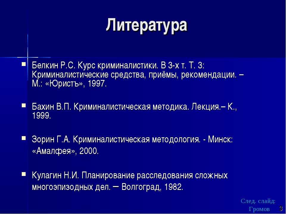Литература Белкин Р.С. Курс криминалистики. В 3-х т. Т. 3: Криминалистические...