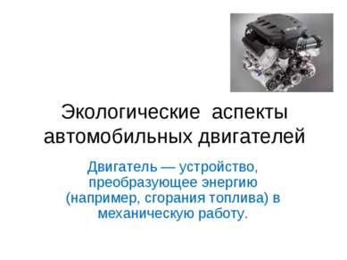 Экологические аспекты автомобильных двигателей Двигатель — устройство, преобр...