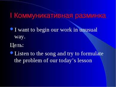 I Коммуникативная разминка I want to begin our work in unusual way. Цель: Lis...