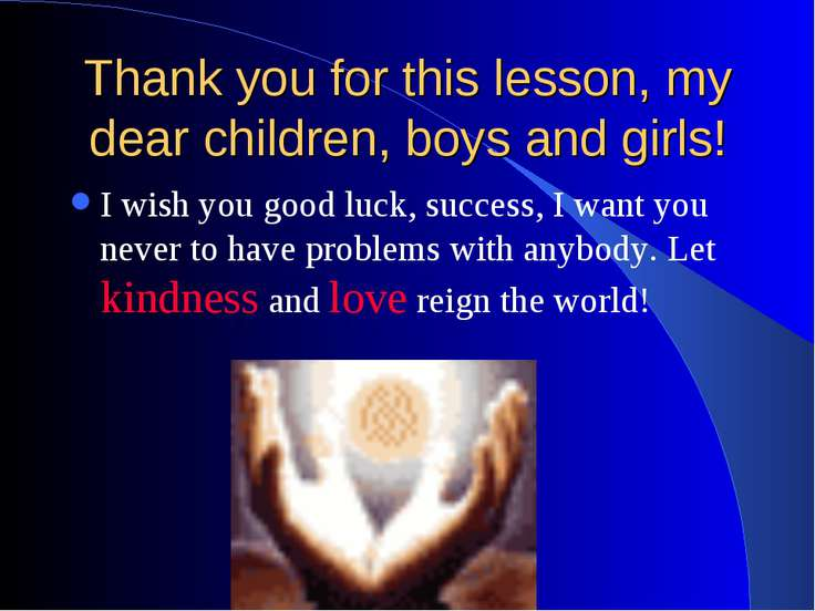 Thank you for this lesson, my dear children, boys and girls! I wish you good ...