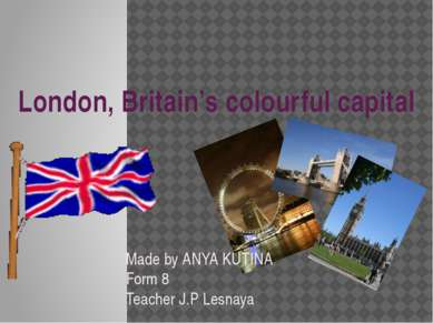 London, Britain's colourful capital Made by ANYA KUTINA Form 8 Teacher J.P Le...