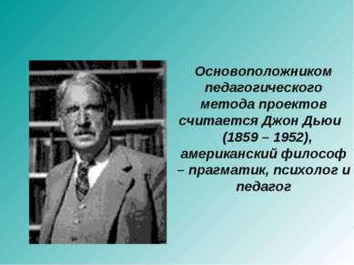 Основоположником педагогического метода проектов считается Джон Дьюи (1859 – ...