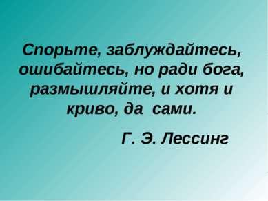 Спорьте, заблуждайтесь, ошибайтесь, но ради бога, размышляйте, и хотя и криво...