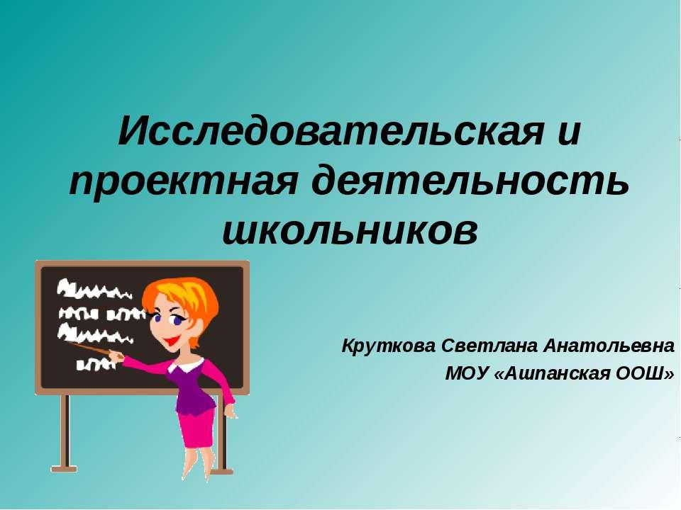 Исследовательская и проектная деятельность школьников Круткова Светлана Анато...