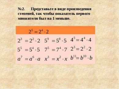 №2. Представьте в виде произведения степеней, так чтобы показатель первого мн...