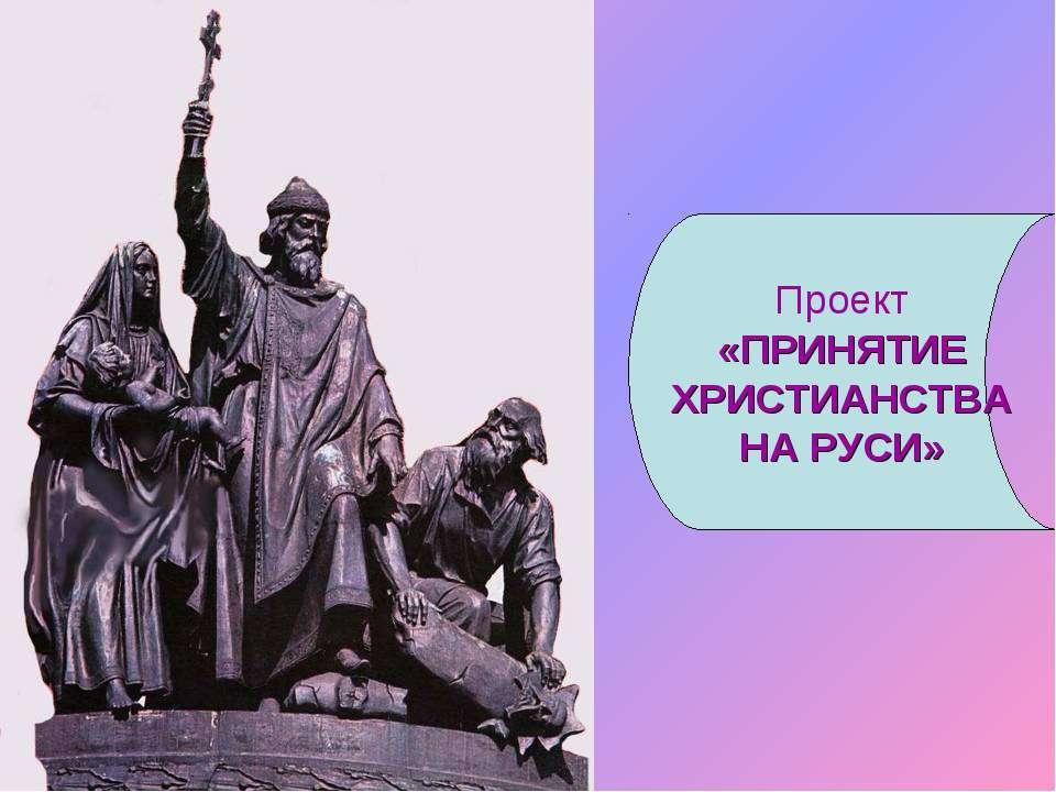 Проект «ПРИНЯТИЕ ХРИСТИАНСТВА НА РУСИ»