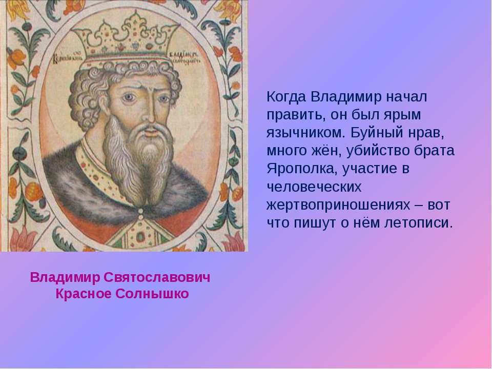 Когда Владимир начал править, он был ярым язычником. Буйный нрав, много жён, ...