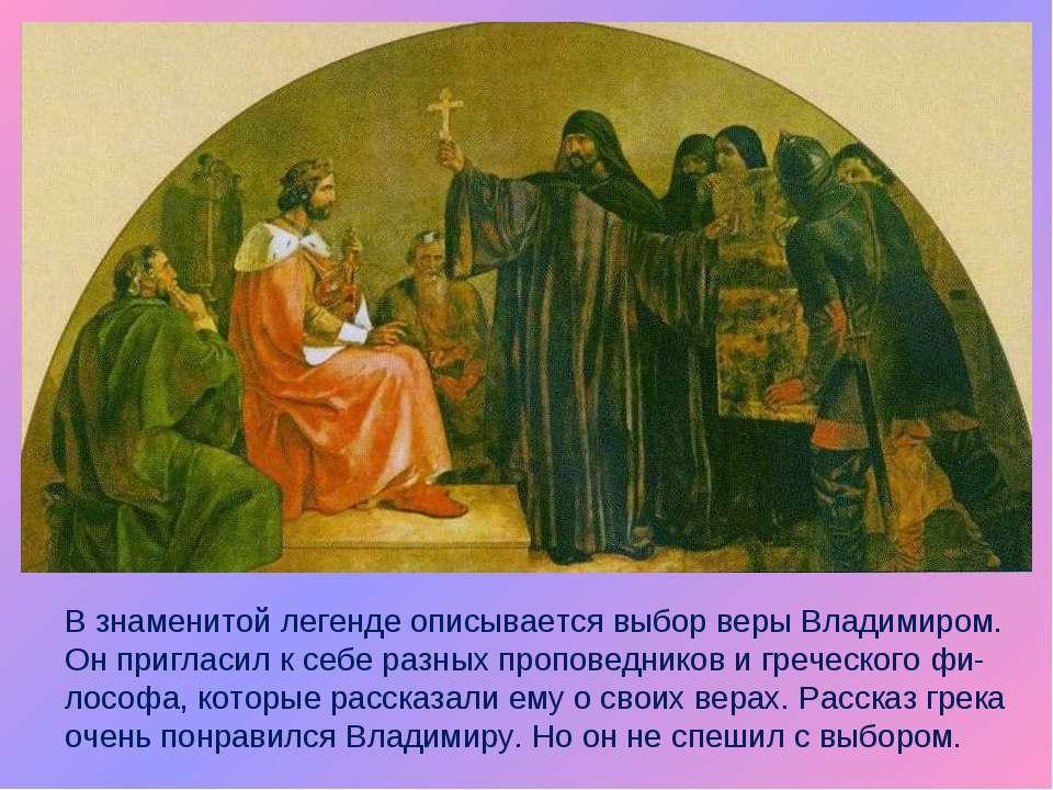 В знаменитой легенде описывается выбор веры Владимиром. Он пригласил к себе р...