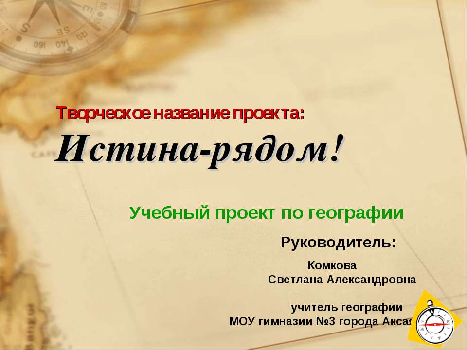 Творческое название проекта: Истина-рядом! Учебный проект по географии Руково...
