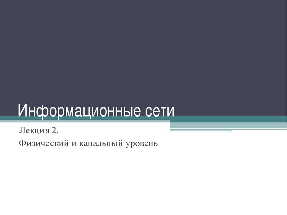 Информационные сети Лекция 2. Физический и канальный уровень