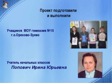 Проект подготовили и выполнили Учащиеся МОУ гимназия №15 г.о.Орехово-Зуево Уч...