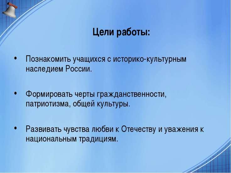 Цели работы: Познакомить учащихся с историко-культурным наследием России. Фор...