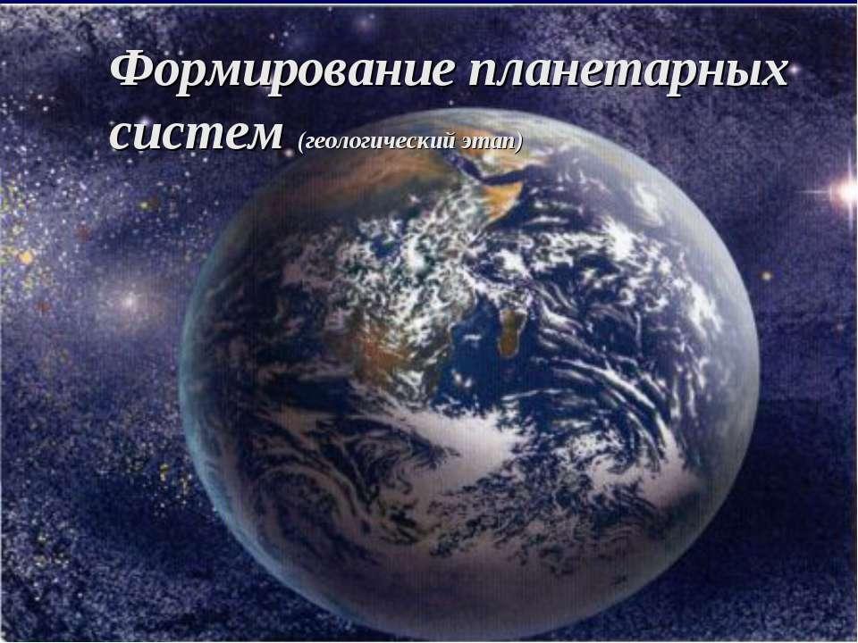 Формирование планетарных систем (геологический этап)