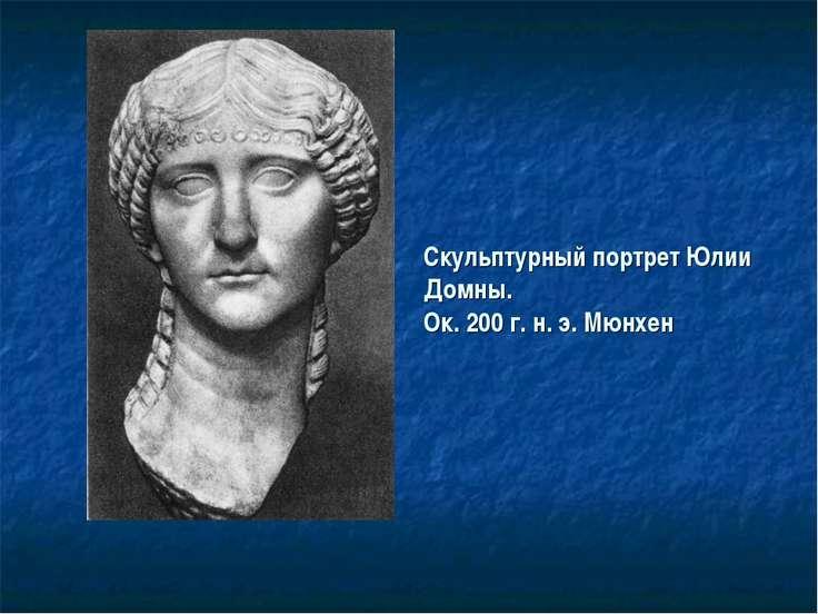 Скульптурный портрет Юлии Домны. Ок. 200 г. н. э. Мюнхен