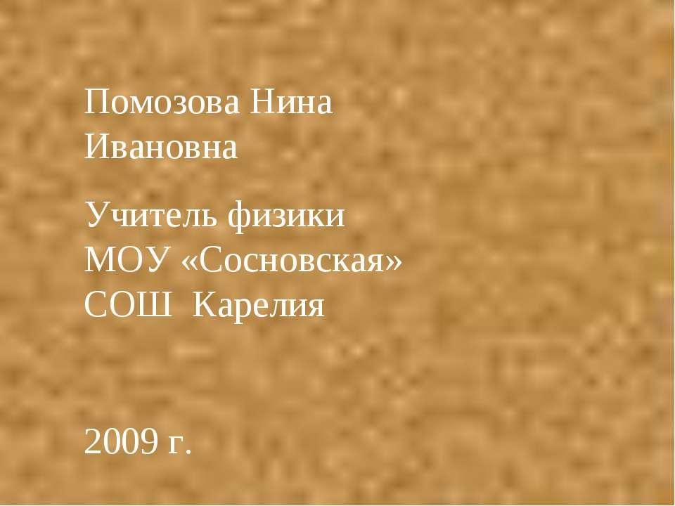 Помозова Нина Ивановна Учитель физики МОУ «Сосновская» СОШ Карелия 2009 г.